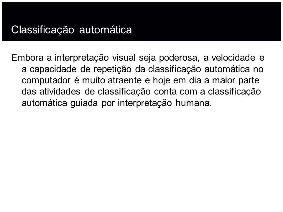 Classificação automática Embora a interpretação visual seja poderosa, a velocidade e a capacidade de repetição da classificação automática no computador é muito atraente e hoje em dia a maior parte das atividades de classificação conta com a classificação automática guiada por interpretação humana.
