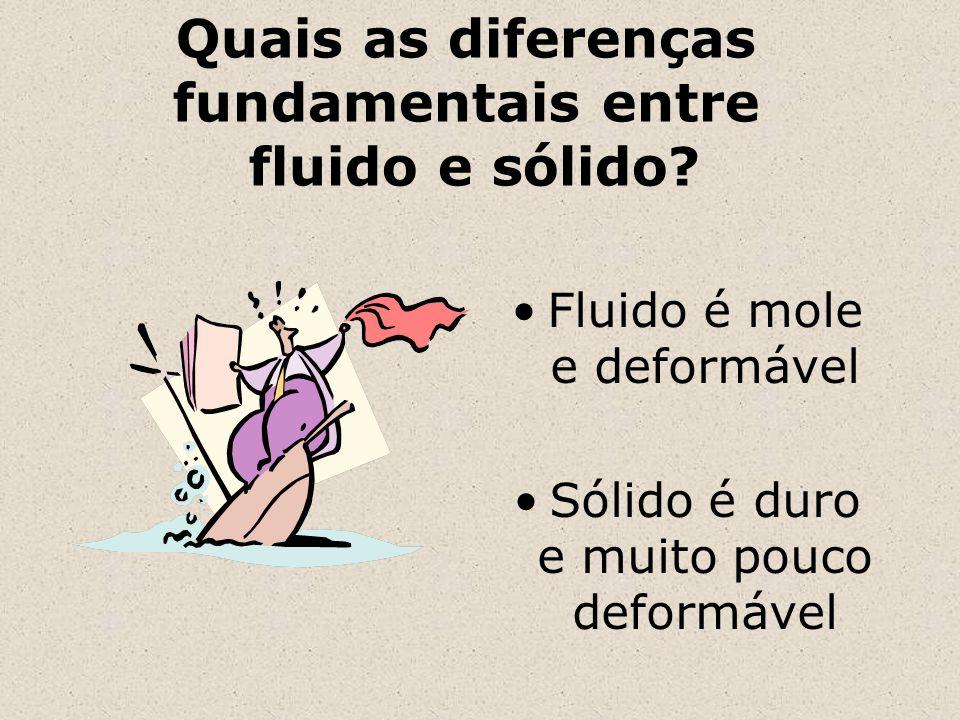 Quais as diferenças fundamentais entre fluido e sólido? Fluido é mole e deformável Sólido é duro e muito pouco deformável