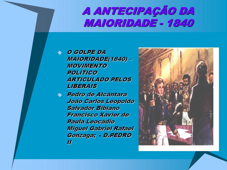 A ANTECIPAÇÃO DA MAIORIDADE - 1840 O GOLPE DA MAIORIDADE(1840) – MOVIMENTO POLÍTICO ARTICULADO PELOS LIBERAIS O GOLPE DA MAIORIDADE(1840) – MOVIMENTO