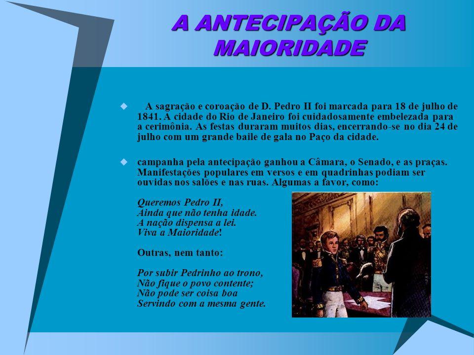 A ANTECIPAÇÃO DA MAIORIDADE A sagração e coroação de D. Pedro II foi marcada para 18 de julho de 1841. A cidade do Rio de Janeiro foi cuidadosamente e