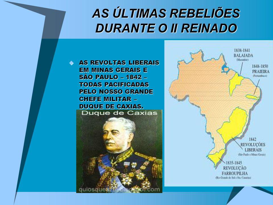 AS ÚLTIMAS REBELIÕES DURANTE O II REINADO AS REVOLTAS LIBERAIS EM MINAS GERAIS E SÃO PAULO – 1842 – TODAS PACIFICADAS PELO NOSSO GRANDE CHEFE MILITAR
