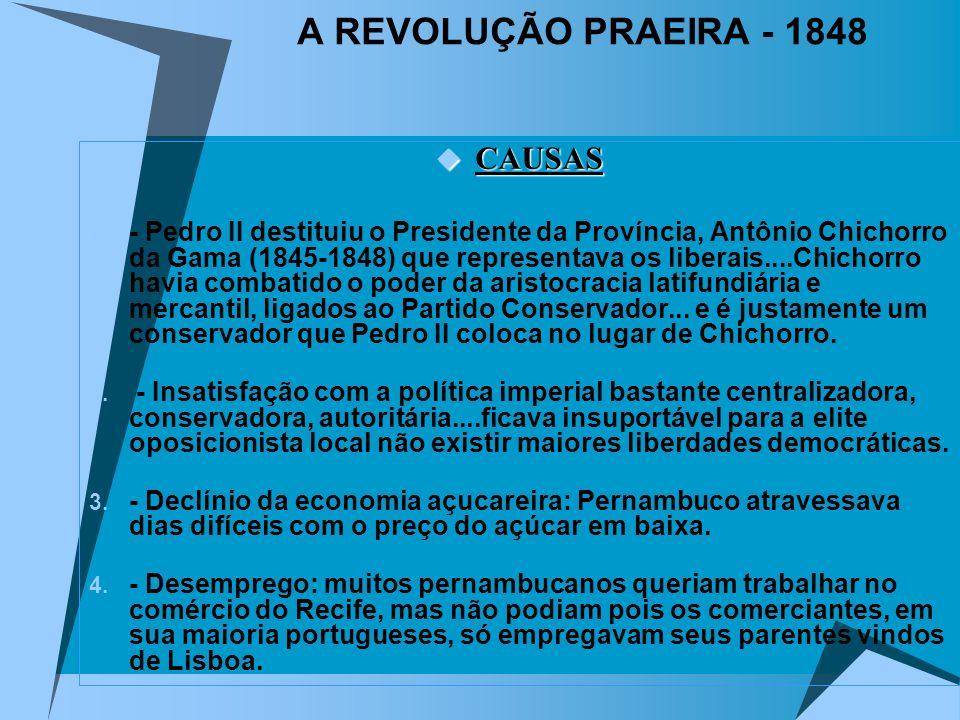 A REVOLUÇÃO PRAEIRA - 1848 CAUSAS CAUSAS 1. - Pedro II destituiu o Presidente da Província, Antônio Chichorro da Gama (1845-1848) que representava os