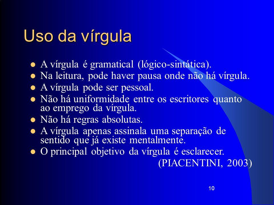 10 Uso da vírgula A vírgula é gramatical (lógico-sintática). Na leitura, pode haver pausa onde não há vírgula. A vírgula pode ser pessoal. Não há unif
