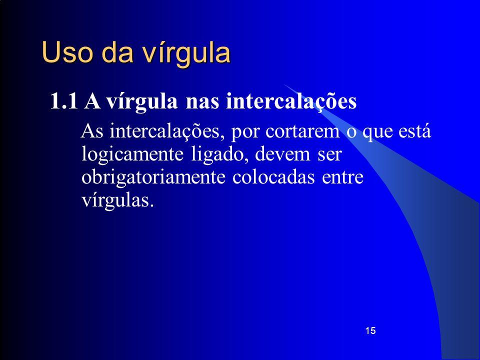 15 Uso da vírgula 1.1 A vírgula nas intercalações As intercalações, por cortarem o que está logicamente ligado, devem ser obrigatoriamente colocadas e