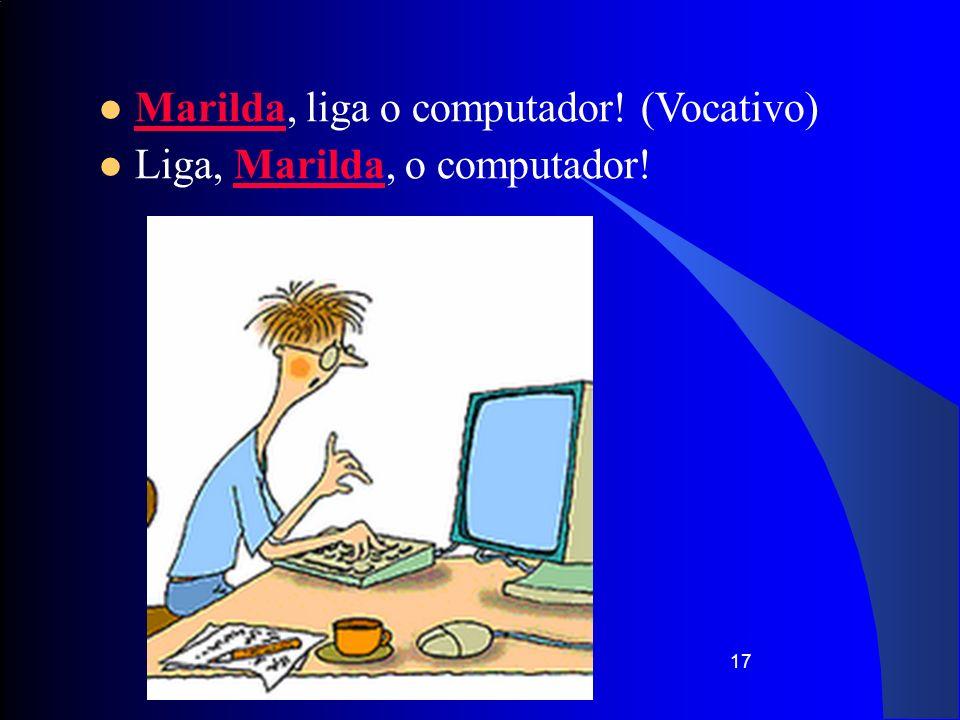 17 Marilda, liga o computador! (Vocativo) Liga, Marilda, o computador!