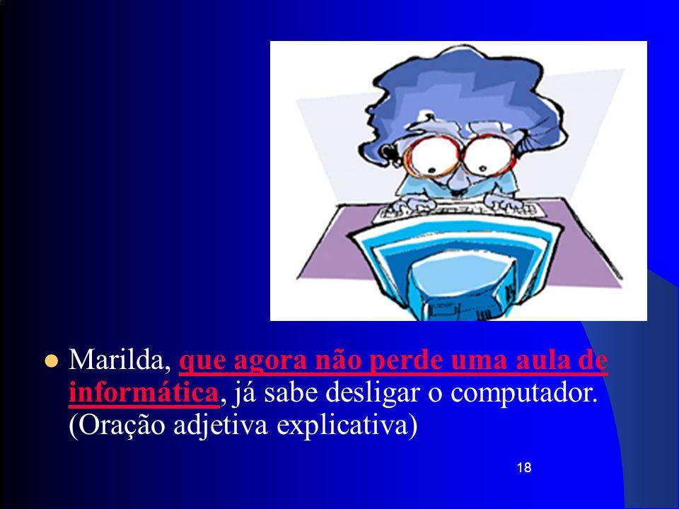18 Marilda, que agora não perde uma aula de informática, já sabe desligar o computador. (Oração adjetiva explicativa)