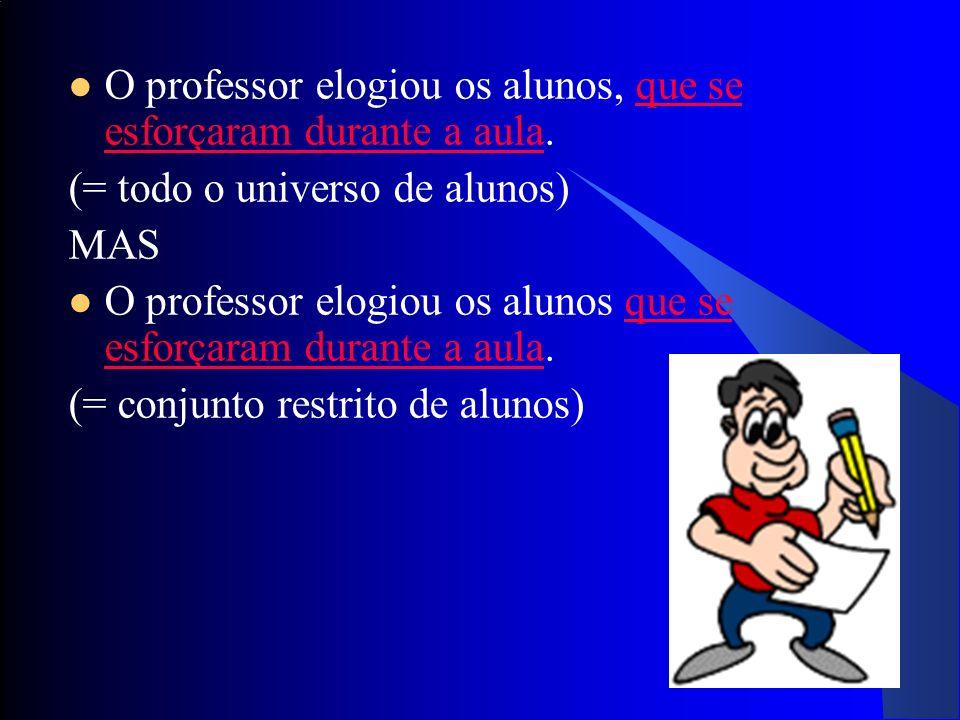 19 O professor elogiou os alunos, que se esforçaram durante a aula. (= todo o universo de alunos) MAS O professor elogiou os alunos que se esforçaram