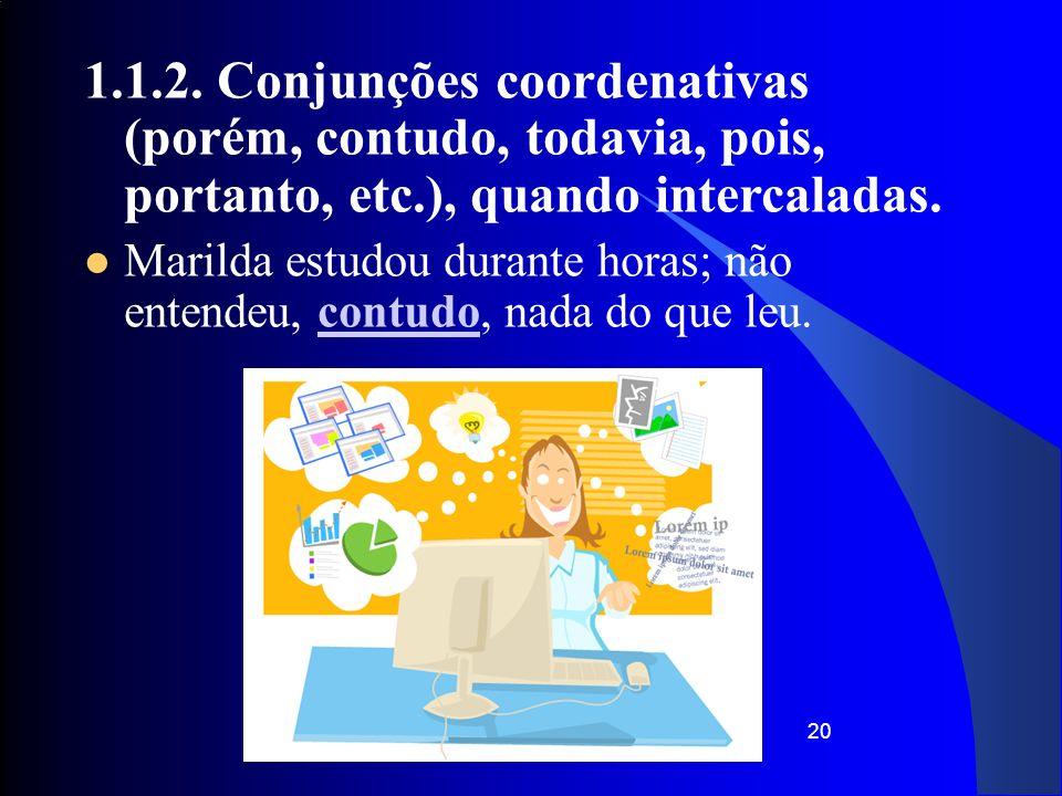 20 1.1.2. Conjunções coordenativas (porém, contudo, todavia, pois, portanto, etc.), quando intercaladas. Marilda estudou durante horas; não entendeu,
