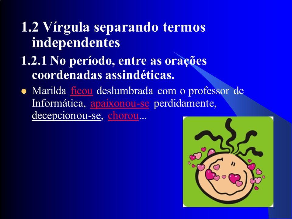 23 1.2 Vírgula separando termos independentes 1.2.1 No período, entre as orações coordenadas assindéticas.