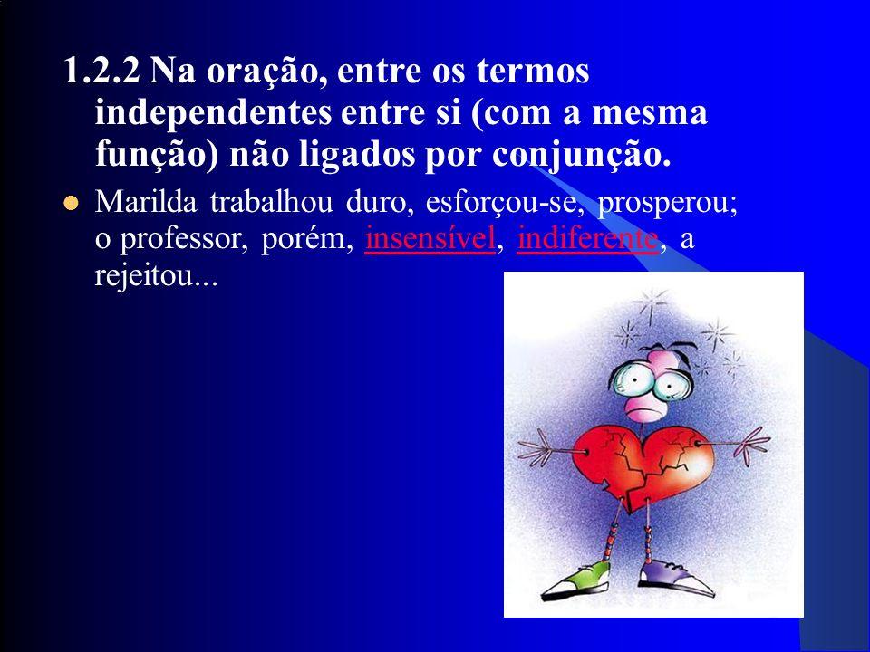 24 1.2.2 Na oração, entre os termos independentes entre si (com a mesma função) não ligados por conjunção. Marilda trabalhou duro, esforçou-se, prospe