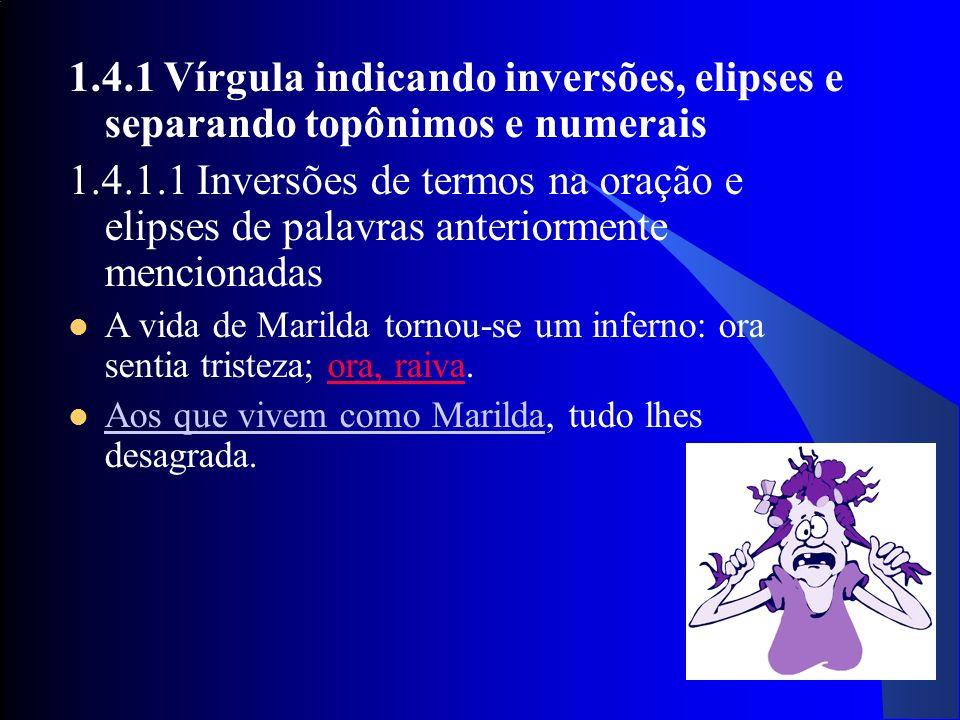 27 1.4.1 Vírgula indicando inversões, elipses e separando topônimos e numerais 1.4.1.1 Inversões de termos na oração e elipses de palavras anteriormen