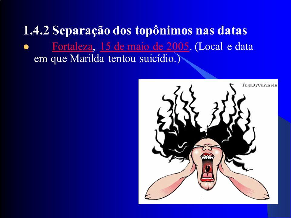 28 1.4.2 Separação dos topônimos nas datas Fortaleza, 15 de maio de 2005. (Local e data em que Marilda tentou suicídio.)