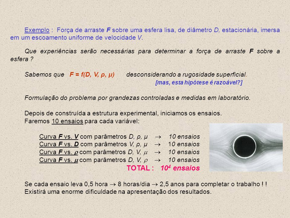 Exemplo : Força de arraste F sobre uma esfera lisa, de diâmetro D, estacionária, imersa em um escoamento uniforme de velocidade V. Que experiências se