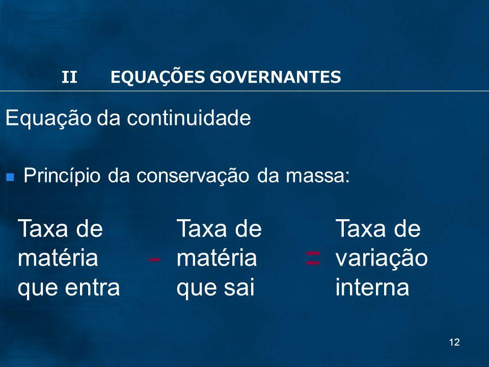 12 Equação da continuidade Princípio da conservação da massa: Taxa de matéria que entra Taxa de matéria que sai Taxa de variação interna -= IIEQUAÇÕES GOVERNANTES