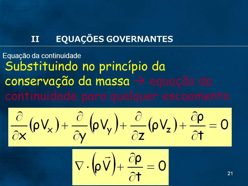 21 Substituindo no princípio da conservação da massa equação da continuidade para qualquer escoamento IIEQUAÇÕES GOVERNANTES Equação da continuidade