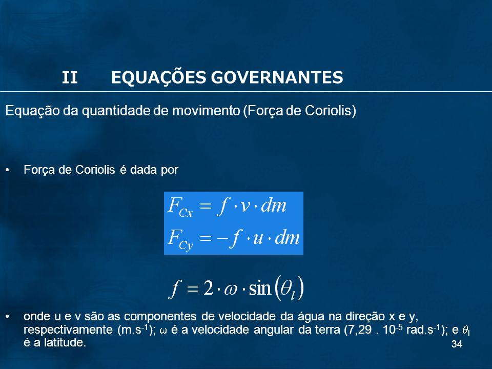 34 Força de Coriolis é dada por onde u e v são as componentes de velocidade da água na direção x e y, respectivamente (m.s -1 ); é a velocidade angular da terra (7,29.