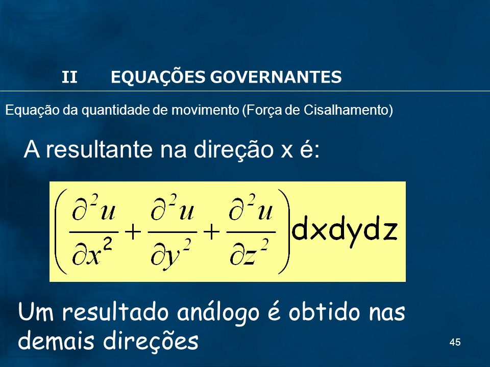 45 Um resultado análogo é obtido nas demais direções A resultante na direção x é: IIEQUAÇÕES GOVERNANTES Equação da quantidade de movimento (Força de Cisalhamento)