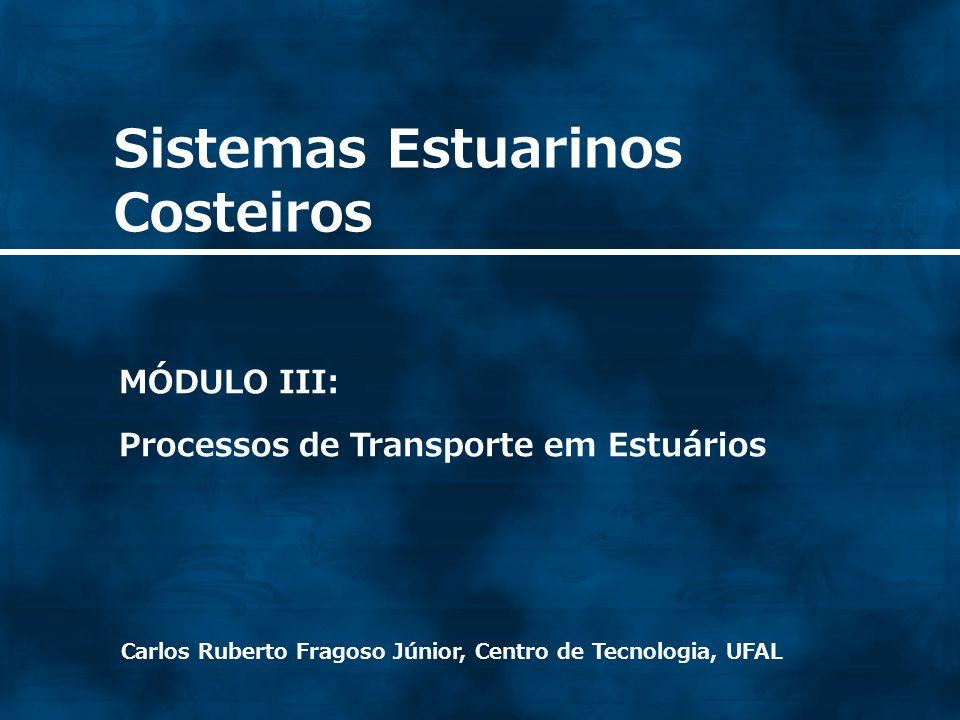 Sistemas Estuarinos Costeiros Carlos Ruberto Fragoso Júnior, Centro de Tecnologia, UFAL MÓDULO III: Processos de Transporte em Estuários