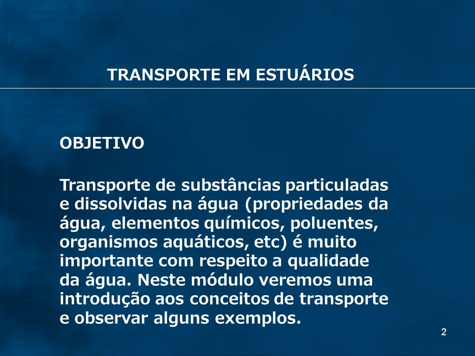 2 OBJETIVO Transporte de substâncias particuladas e dissolvidas na água (propriedades da água, elementos químicos, poluentes, organismos aquáticos, et
