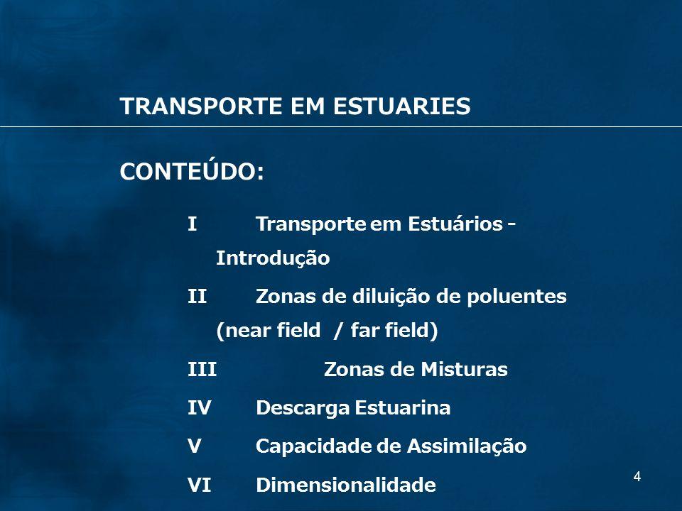 4 TRANSPORTE EM ESTUARIES CONTEÚDO: ITransporte em Estuários - Introdução IIZonas de diluição de poluentes (near field / far field) IIIZonas de Mistur