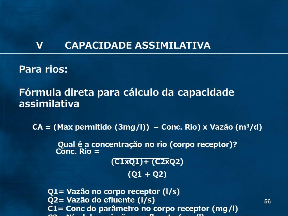 56 Para rios: Fórmula direta para cálculo da capacidade assimilativa CA = (Max permitido (3mg/l)) – Conc. Rio) x Vazão (m 3 /d) Qual é a concentração