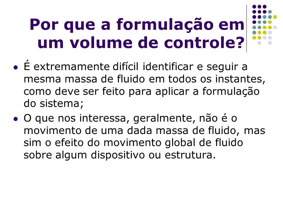 Por que a formulação em um volume de controle? É extremamente difícil identificar e seguir a mesma massa de fluido em todos os instantes, como deve se