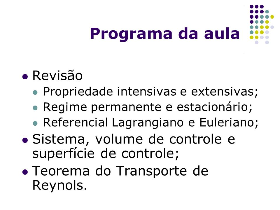 Programa da aula Revisão Propriedade intensivas e extensivas; Regime permanente e estacionário; Referencial Lagrangiano e Euleriano; Sistema, volume d