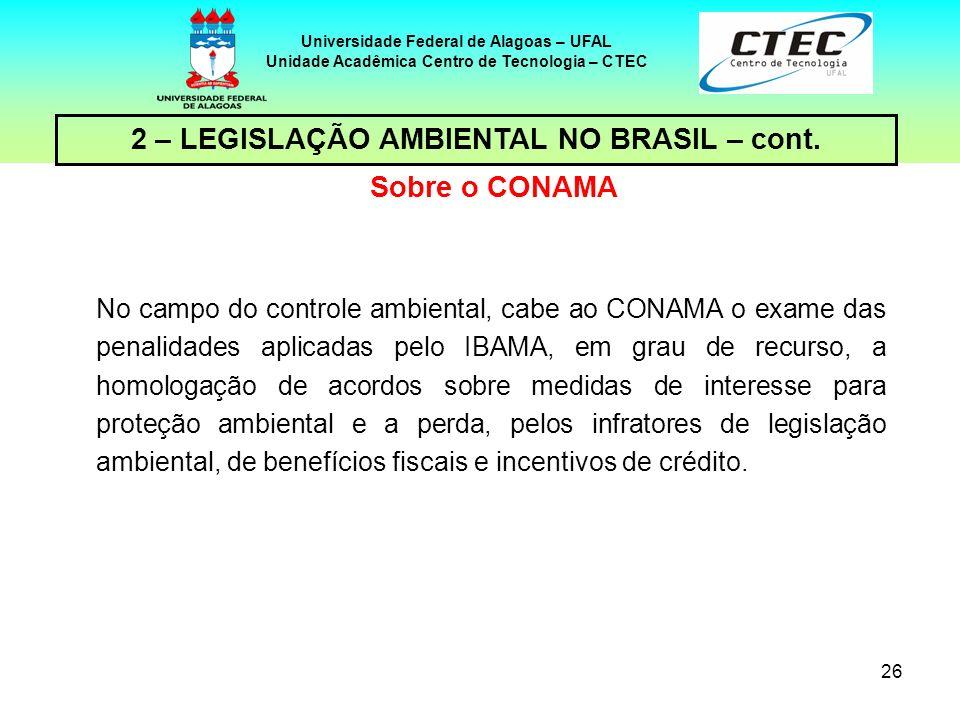 25 Universidade Federal de Alagoas – UFAL Unidade Acadêmica Centro de Tecnologia – CTEC 2 – LEGISLAÇÃO AMBIENTAL NO BRASIL – cont. Sobre o CONAMA O CO