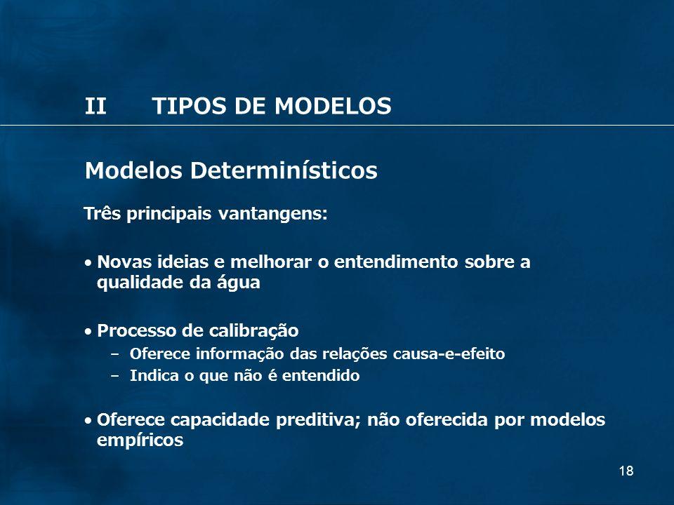 18 IITIPOS DE MODELOS Modelos Determinísticos Três principais vantangens: Novas ideias e melhorar o entendimento sobre a qualidade da água Processo de