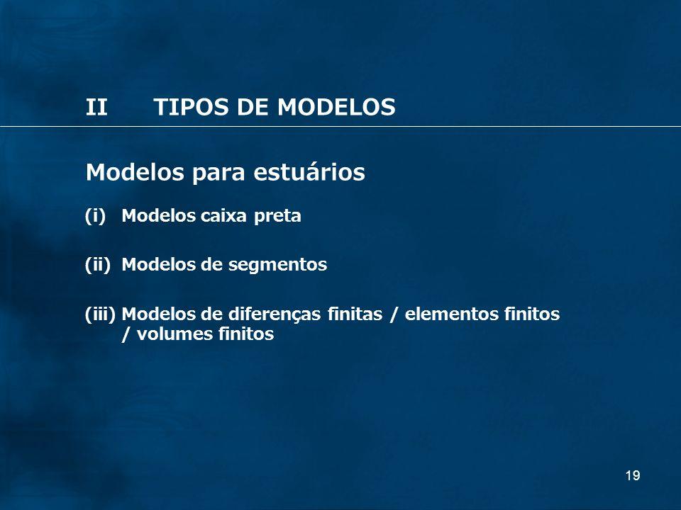 19 IITIPOS DE MODELOS Modelos para estuários (i) Modelos caixa preta (ii) Modelos de segmentos (iii) Modelos de diferenças finitas / elementos finitos