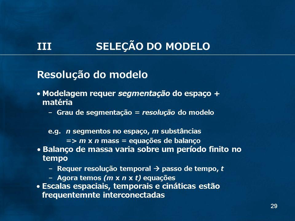 29 IIISELEÇÃO DO MODELO Resolução do modelo Modelagem requer segmentação do espaço + matéria – Grau de segmentação = resolução do modelo e.g.n segment