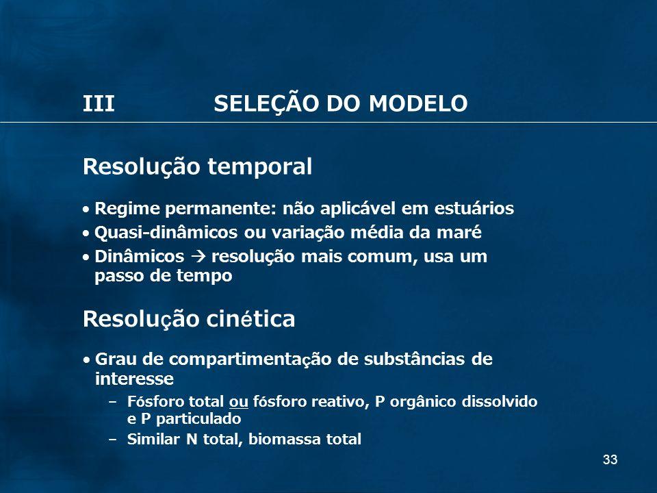 33 IIISELEÇÃO DO MODELO Resolução temporal Regime permanente: não aplicável em estuários Quasi-dinâmicos ou variação média da maré Dinâmicos resolução