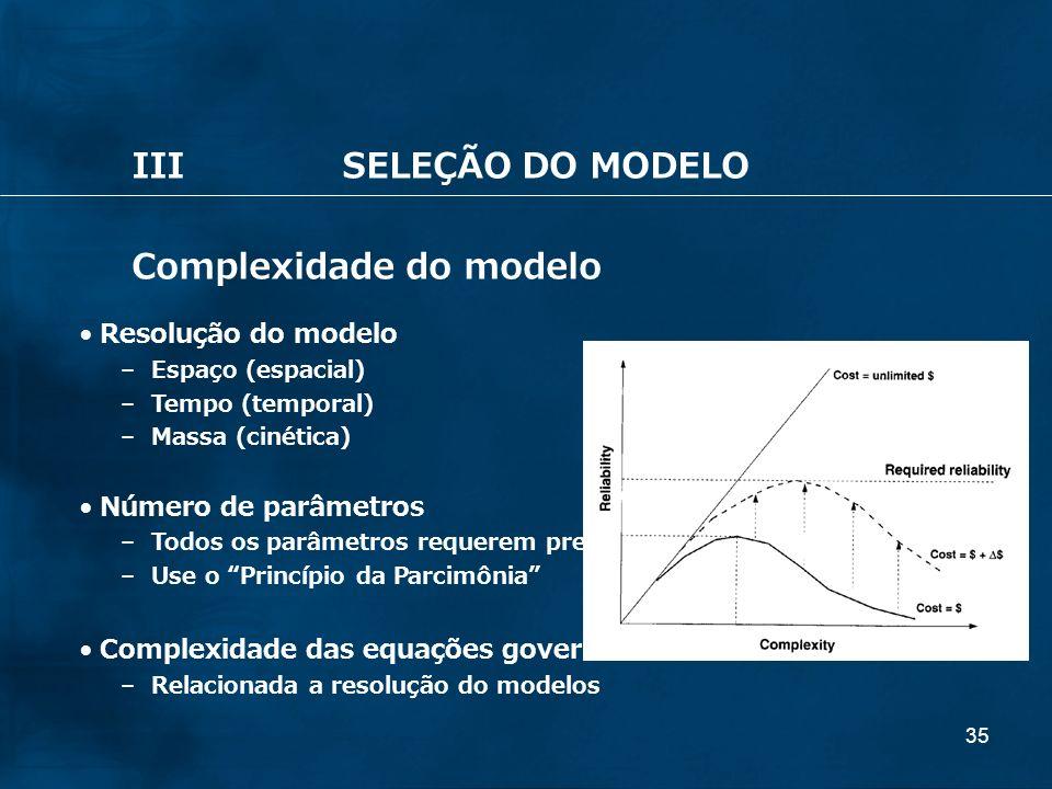35 IIISELEÇÃO DO MODELO Complexidade do modelo Resolução do modelo – Espaço (espacial) – Tempo (temporal) – Massa (cinética) Número de parâmetros – To