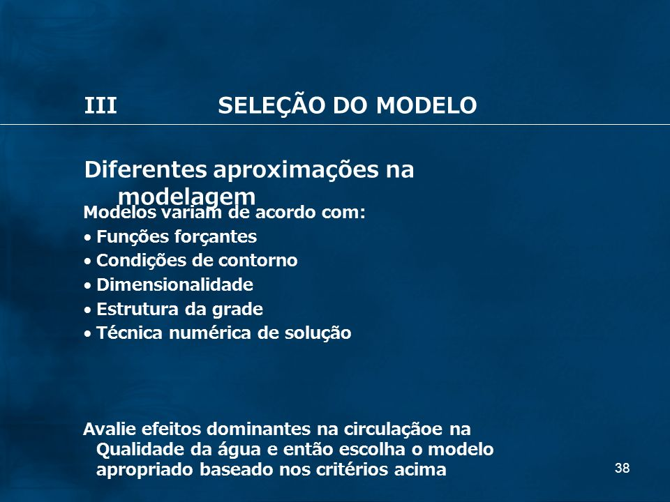 38 IIISELEÇÃO DO MODELO Diferentes aproximações na modelagem Modelos variam de acordo com: Funções forçantes Condições de contorno Dimensionalidade Es