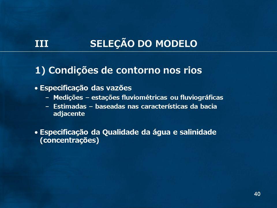 40 IIISELEÇÃO DO MODELO 1) Condições de contorno nos rios Especificação das vazões – Medições – estações fluviométricas ou fluviográficas – Estimadas