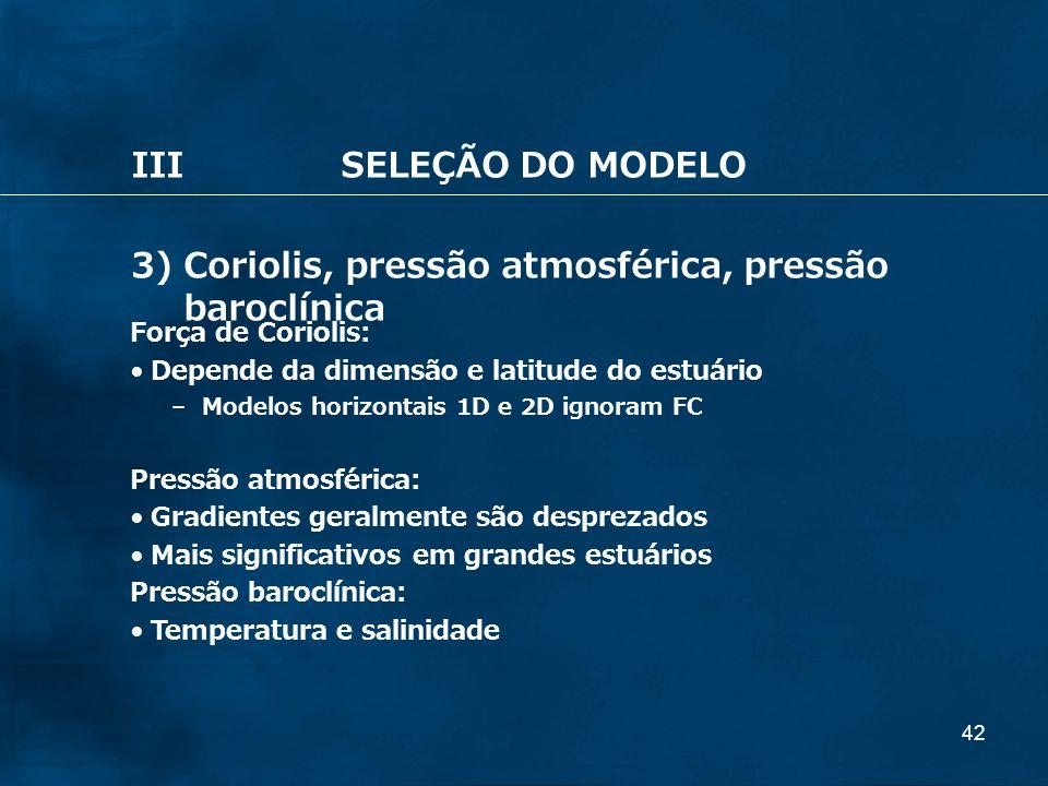42 IIISELEÇÃO DO MODELO 3) Coriolis, pressão atmosférica, pressão baroclínica Força de Coriolis: Depende da dimensão e latitude do estuário – Modelos