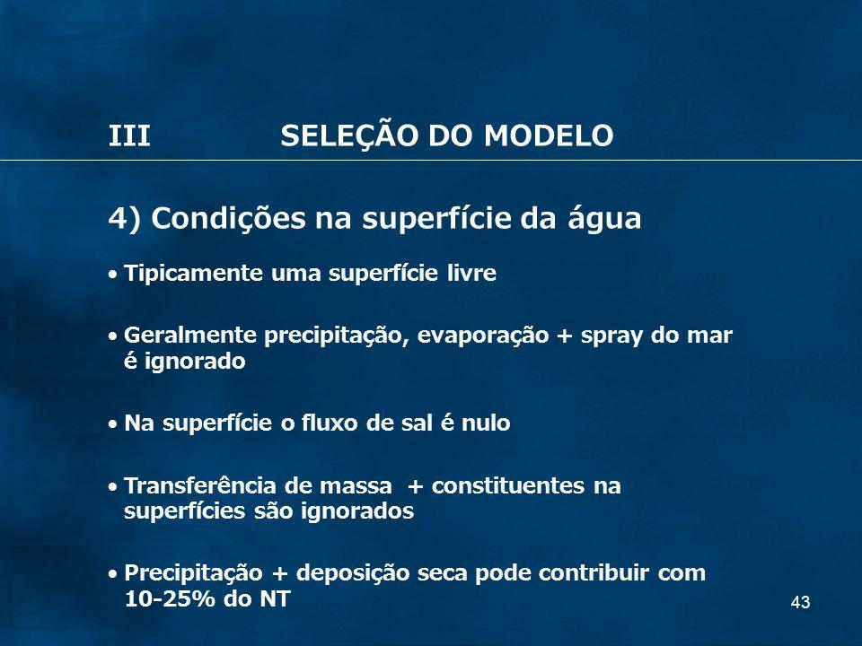 43 IIISELEÇÃO DO MODELO 4) Condições na superfície da água Tipicamente uma superfície livre Geralmente precipitação, evaporação + spray do mar é ignor