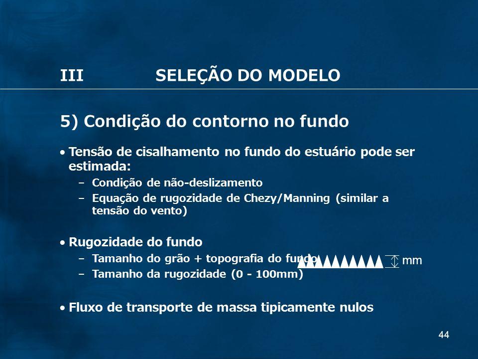 44 IIISELEÇÃO DO MODELO 5) Condição do contorno no fundo Tensão de cisalhamento no fundo do estuário pode ser estimada: – Condição de não-deslizamento