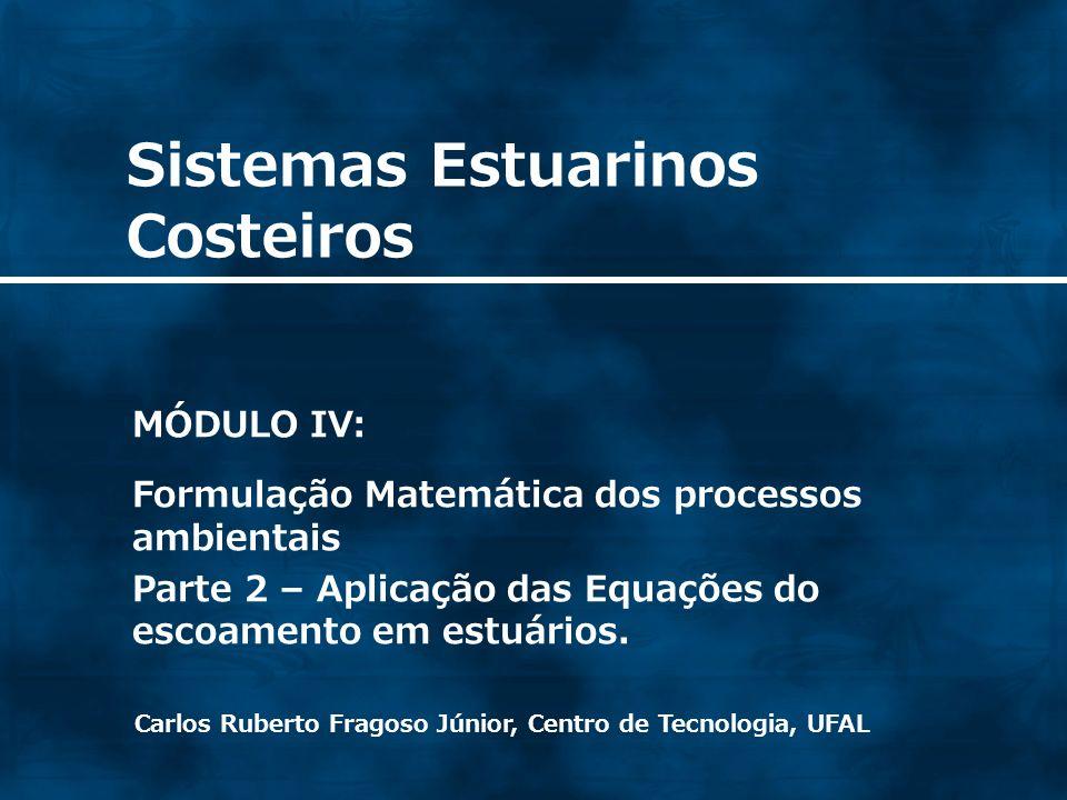 Sistemas Estuarinos Costeiros Carlos Ruberto Fragoso Júnior, Centro de Tecnologia, UFAL MÓDULO IV: Formulação Matemática dos processos ambientais Part