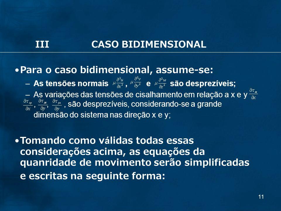 11 IIICASO BIDIMENSIONAL Para o caso bidimensional, assume-se: –As tensões normais, e são desprezíveis; –As variações das tensões de cisalhamento em r