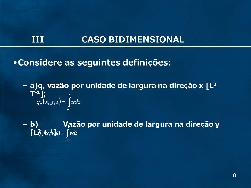 18 IIICASO BIDIMENSIONAL Considere as seguintes definições: – a)q, vazão por unidade de largura na direção x [L 2 T -1 ]; – b)Vazão por unidade de lar