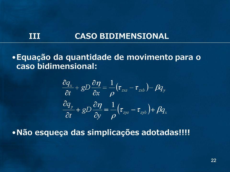 22 IIICASO BIDIMENSIONAL Equação da quantidade de movimento para o caso bidimensional: Não esqueça das simplicações adotadas!!!!