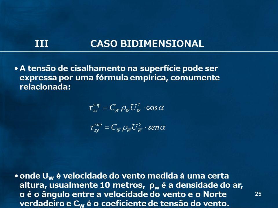 25 IIICASO BIDIMENSIONAL A tensão de cisalhamento na superfície pode ser expressa por uma fórmula empírica, comumente relacionada: onde U W é velocida