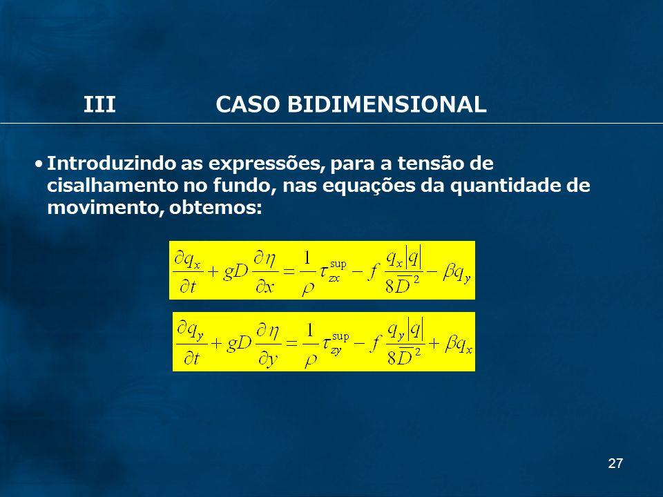 27 IIICASO BIDIMENSIONAL Introduzindo as expressões, para a tensão de cisalhamento no fundo, nas equações da quantidade de movimento, obtemos: