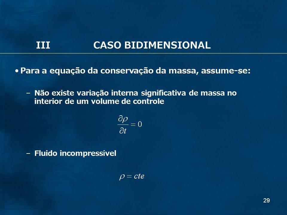 29 IIICASO BIDIMENSIONAL Para a equação da conservação da massa, assume-se: – Não existe variação interna significativa de massa no interior de um vol