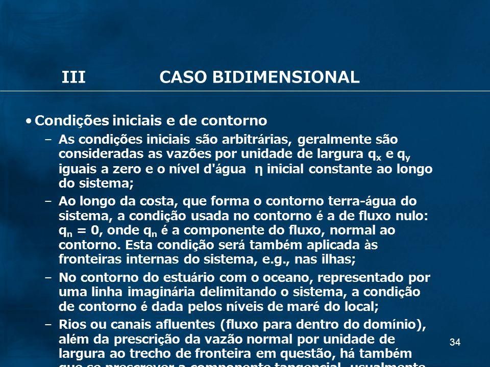 34 IIICASO BIDIMENSIONAL Condições iniciais e de contorno – As condições iniciais são arbitrárias, geralmente são consideradas as vazões por unidade d