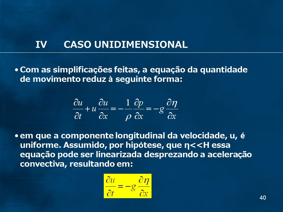 40 IVCASO UNIDIMENSIONAL Com as simplificações feitas, a equação da quantidade de movimento reduz à seguinte forma: em que a componente longitudinal d