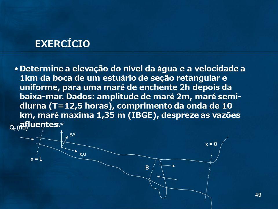 49 EXERCÍCIO Q f (rio) x = L x = 0 B z,w y,v x,u Determine a elevação do nível da água e a velocidade a 1km da boca de um estuário de seção retangular