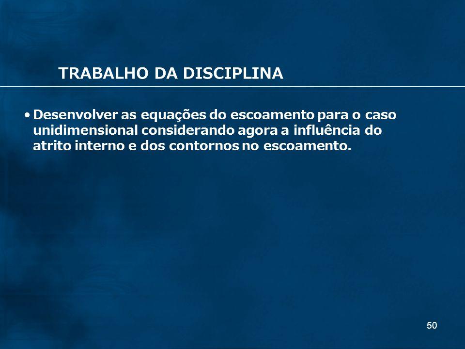 50 TRABALHO DA DISCIPLINA Desenvolver as equações do escoamento para o caso unidimensional considerando agora a influência do atrito interno e dos con