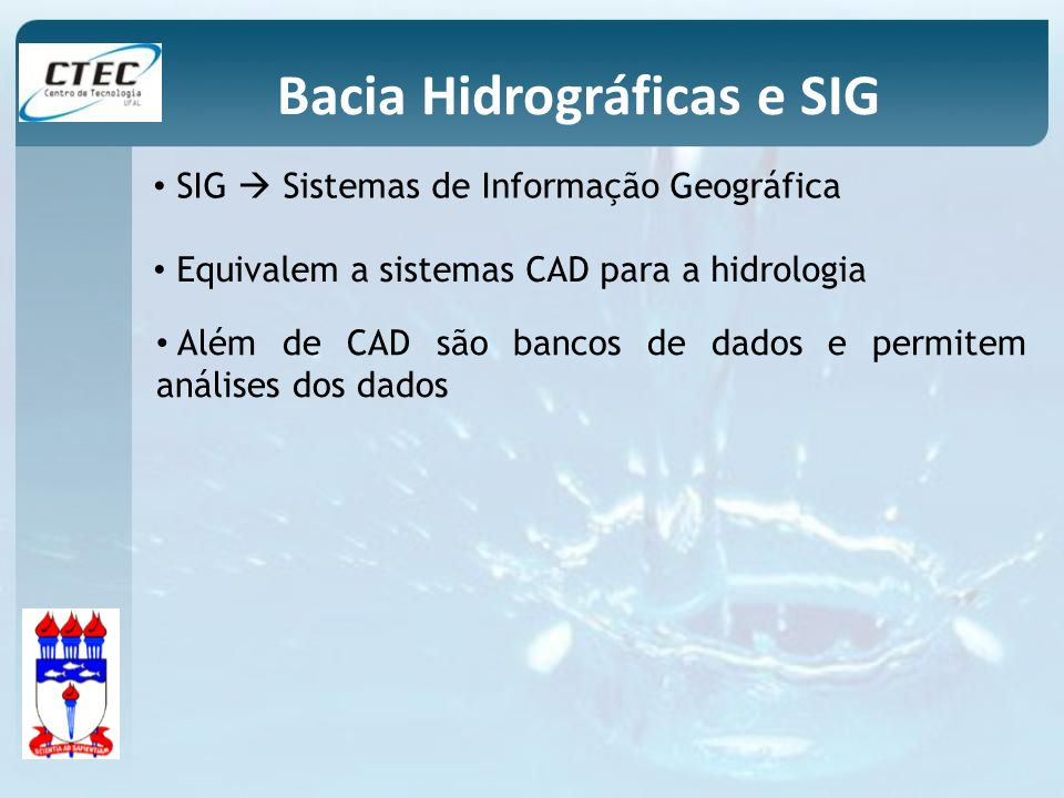 SIG Sistemas de Informação Geográfica Equivalem a sistemas CAD para a hidrologia Além de CAD são bancos de dados e permitem análises dos dados Bacia H